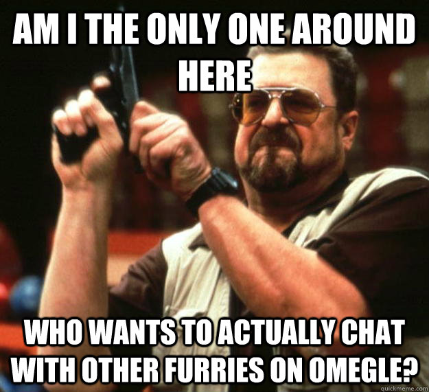 am I the only one around here Who wants to actually CHAT with other furries on omegle? - am I the only one around here Who wants to actually CHAT with other furries on omegle?  Misc