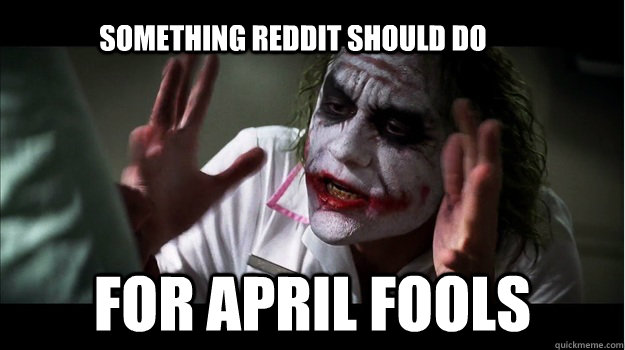 Something reddit should do for april fools - Something reddit should do for april fools  Joker Mind Loss
