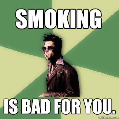 smoking is bad for you. - smoking is bad for you.  Helpful Tyler Durden