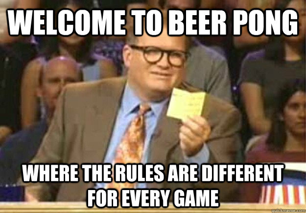 Welcome to Beer pong where the rules are different for every game - Welcome to Beer pong where the rules are different for every game  Welcome to