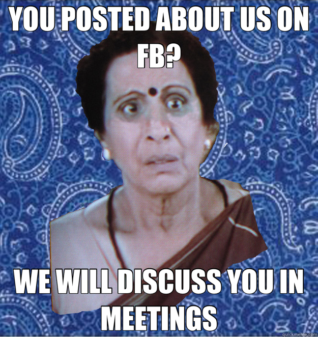 YOU POSTED ABOUT US ON FB? WE WILL DISCUSS YOU IN MEETINGS  Pushy Indian Aunty
