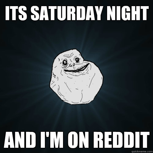 Its saturday night and i'm on reddit - Its saturday night and i'm on reddit  Forever Alone