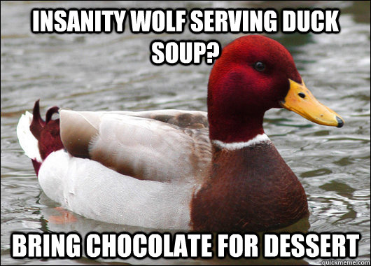 Insanity Wolf serving duck soup? Bring chocolate for dessert - Insanity Wolf serving duck soup? Bring chocolate for dessert  Malicious Advice Mallard