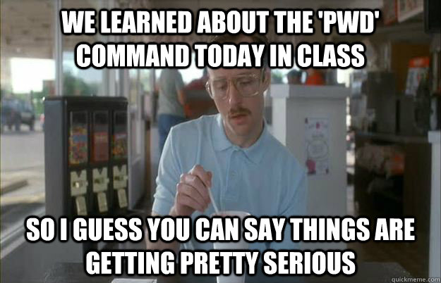 We learned about the 'pwd' command today in class So I guess you can say things are getting pretty serious - We learned about the 'pwd' command today in class So I guess you can say things are getting pretty serious  Things are getting pretty serious