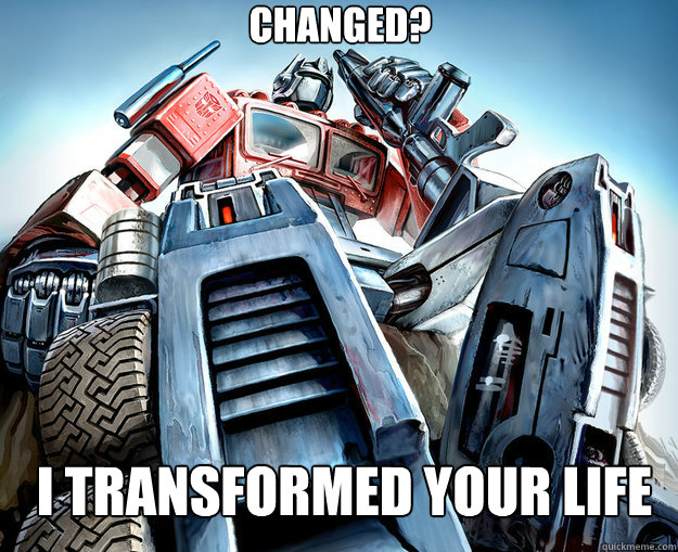 Changed?  I transformed your life   Optimus Prime Meme