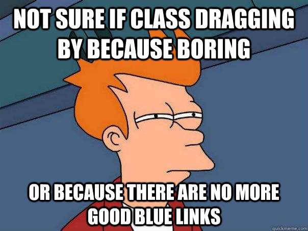 Not sure if class dragging by because boring or because there are no more good blue links - Not sure if class dragging by because boring or because there are no more good blue links  Futurama Fry