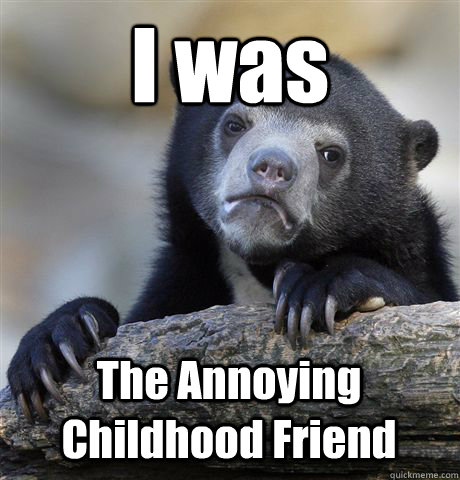 I was The Annoying Childhood Friend - I was The Annoying Childhood Friend  Confession Bear