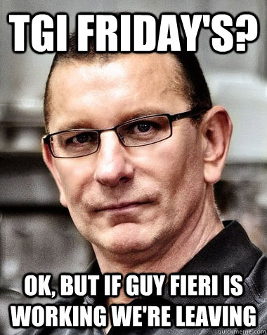TGI Friday's? ok, but If guy fieri is working we're leaving