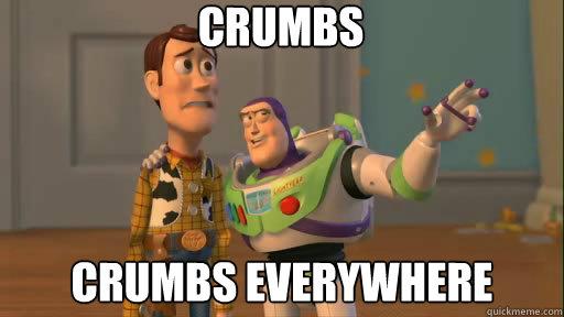 Crumbs crumbs everywhere - Crumbs crumbs everywhere  Everywhere