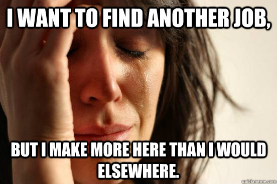 I want to find another job, but I make more here than I would elsewhere.  - I want to find another job, but I make more here than I would elsewhere.   First World Problems