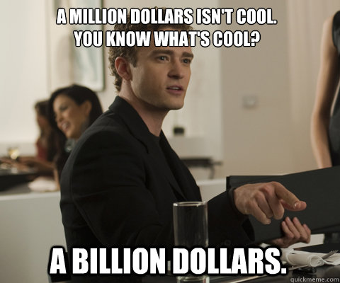 A million dollars isn't cool. You know what's cool? A billion dollars.