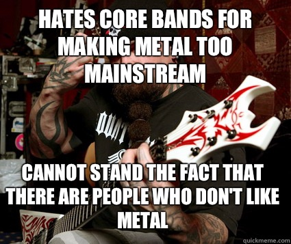 HATES CORE BANDS FOR MAKING METAL TOO MAINSTREAM CANNOT STAND THE FACT THAT THERE ARE PEOPLE WHO DON'T LIKE METAL - HATES CORE BANDS FOR MAKING METAL TOO MAINSTREAM CANNOT STAND THE FACT THAT THERE ARE PEOPLE WHO DON'T LIKE METAL  Scumbag Metalhead