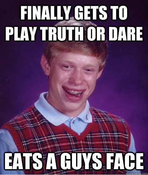 Finally gets to play truth or dare eats a guys face - Finally gets to play truth or dare eats a guys face  Bad Luck Brian