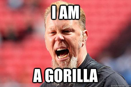 I am A gorilla - I am A gorilla  I AM THE TABLE - James Hetfield