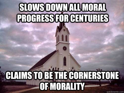 Slows down all moral progress for centuries Claims to be the cornerstone of morality