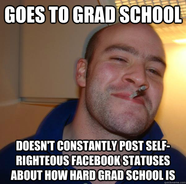 goes to grad school doesn't constantly post self-righteous facebook statuses about how hard grad school is - goes to grad school doesn't constantly post self-righteous facebook statuses about how hard grad school is  Misc