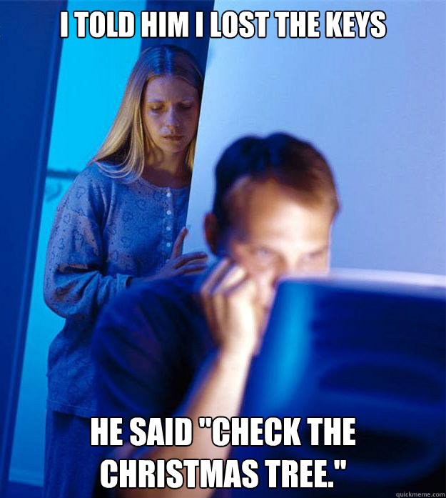 I told him i lost the keys he said