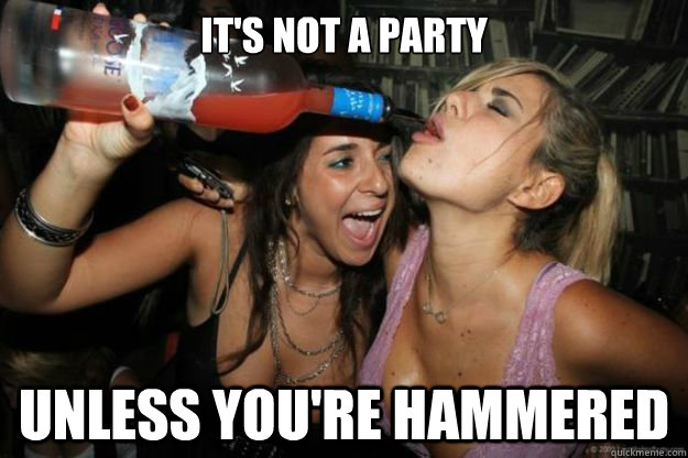 It's not a party Unless you're hammered