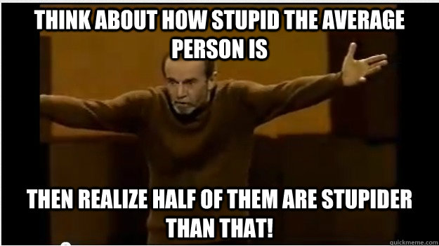 Think about how stupid the average person is then realize half of them are stupider than that! - Think about how stupid the average person is then realize half of them are stupider than that!  George Carlin