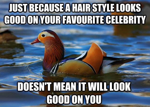 Just because a hair style looks good on your favourite celebrity doesn't mean it will look good on you