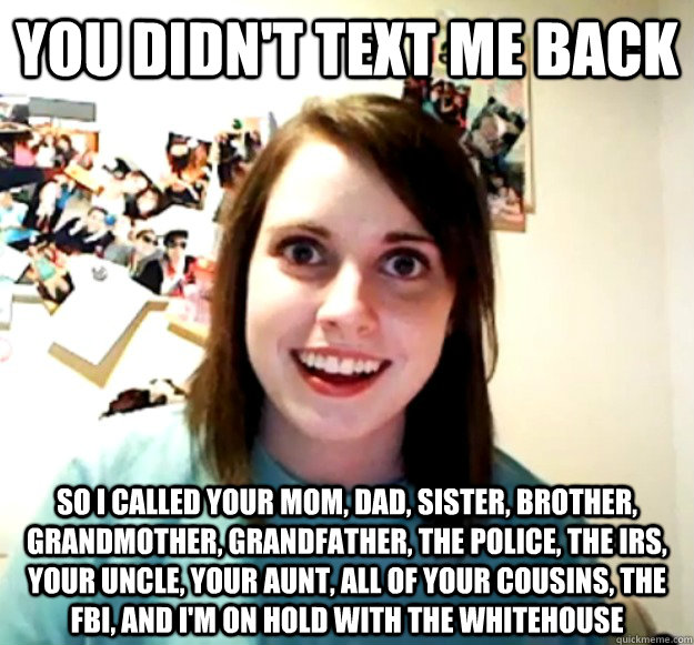 you didn't text me back So I called your mom, dad, sister, brother, grandmother, grandfather, the police, the irs, your uncle, your aunt, all of your cousins, the fbi, and i'm on hold with the whitehouse - you didn't text me back So I called your mom, dad, sister, brother, grandmother, grandfather, the police, the irs, your uncle, your aunt, all of your cousins, the fbi, and i'm on hold with the whitehouse  Overly Attached Girlfriend