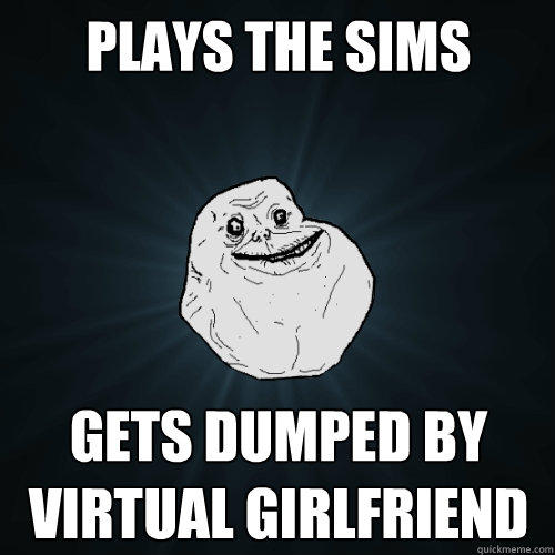 Plays the sims gets dumped by virtual girlfriend  - Plays the sims gets dumped by virtual girlfriend   Forever Alone