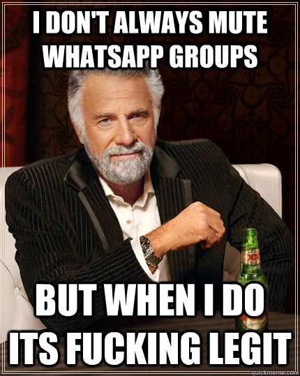 I don't always mute whatsapp groups but when I do its fucking legit - I don't always mute whatsapp groups but when I do its fucking legit  The Most Interesting Man In The World