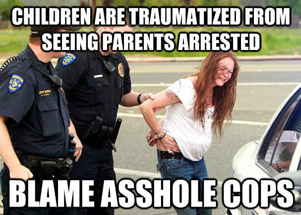 Children are traumatized from seeing parents arrested blame asshole cops