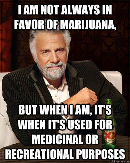 I am not always in favor of marijuana,  but when I am, it's when it's used for medicinal or recreational purposes - I am not always in favor of marijuana,  but when I am, it's when it's used for medicinal or recreational purposes  The Most Interesting Man In The World