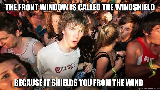 the front window is called the windshield because it shields you from the wind - the front window is called the windshield because it shields you from the wind  Sudden Clarity Clarence