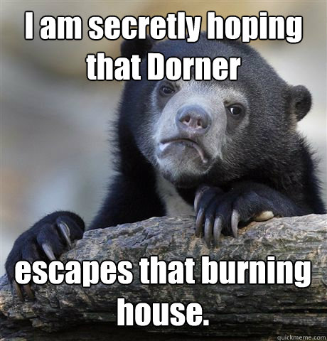 I am secretly hoping that Dorner escapes that burning house. - I am secretly hoping that Dorner escapes that burning house.  Confession Bear