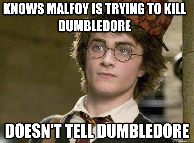 Knows malfoy is trying to kill dumbledore Doesn't tell dumbledore - Knows malfoy is trying to kill dumbledore Doesn't tell dumbledore  Scumbag Harry Potter