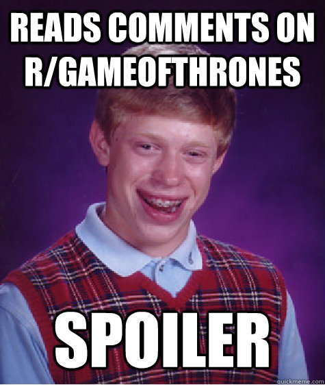 Reads comments on r/gameofthrones Spoiler - Reads comments on r/gameofthrones Spoiler  Bad Luck Brian