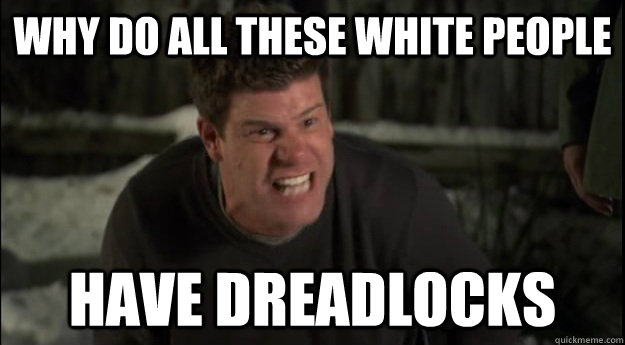 Why do all these white people Have dreadlocks - Why do all these white people Have dreadlocks  the league meme