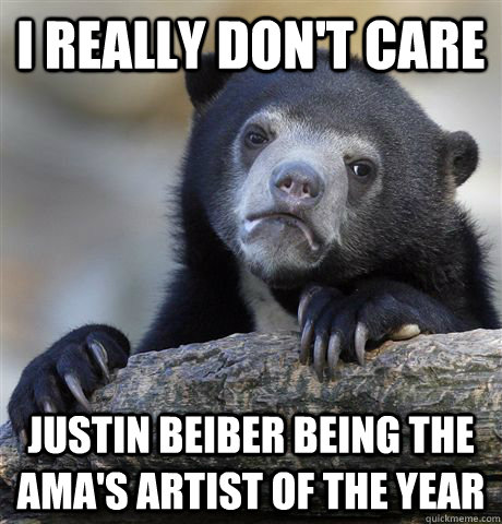 I really don't care Justin Beiber being the AMA's artist of the year - I really don't care Justin Beiber being the AMA's artist of the year  Confession Bear