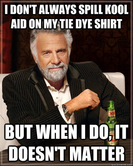I don't always spill kool aid on my tie dye shirt but when I do, it doesn't matter - I don't always spill kool aid on my tie dye shirt but when I do, it doesn't matter  The Most Interesting Man In The World
