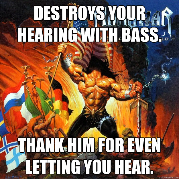 Destroys your hearing with bass. Thank him for even letting you hear. - Destroys your hearing with bass. Thank him for even letting you hear.  Misc