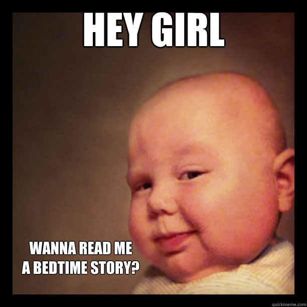 Funny Hey Girl Meme : Hey girl wanna read me a bedtime story smooth baby