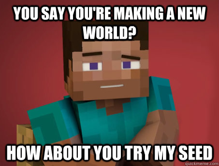 You say you're making a new world? how about you try my seed