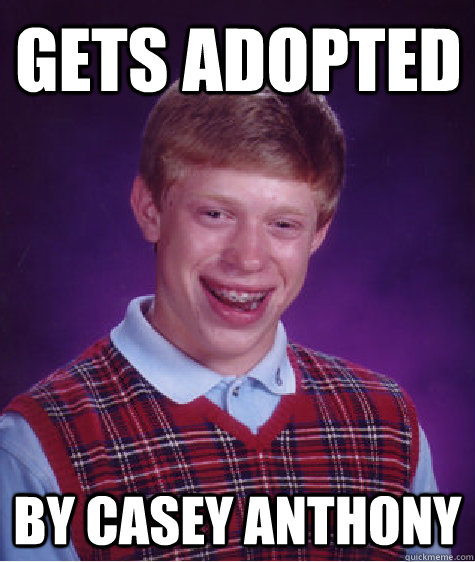 GEts adopted by Casey anthony - GEts adopted by Casey anthony  Bad Luck Brain