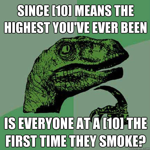 since [10] means the highest you've ever been is everyone at a [10] the first time they smoke? - since [10] means the highest you've ever been is everyone at a [10] the first time they smoke?  Philosoraptor