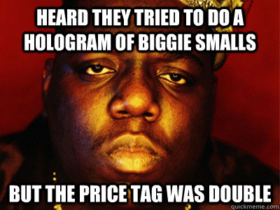 Heard they tried to do a hologram of Biggie Smalls but the price tag was double - Heard they tried to do a hologram of Biggie Smalls but the price tag was double  Biggie Smalls