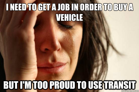 I need to get a job in order to buy a vehicle But I'm too proud to use transit - I need to get a job in order to buy a vehicle But I'm too proud to use transit  First World Problems