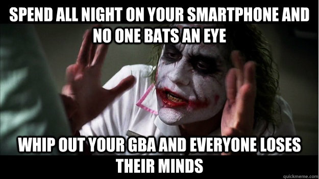 spend all night on your smartphone and no one bats an eye whip out your GBA and everyone loses their minds - spend all night on your smartphone and no one bats an eye whip out your GBA and everyone loses their minds  Joker Mind Loss