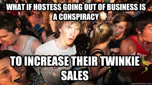 What if Hostess going out of business is a conspiracy To increase their twinkie sales - What if Hostess going out of business is a conspiracy To increase their twinkie sales  Sudden Clarity Clarence