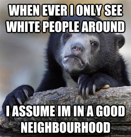 when ever i only see white people around i assume im in a good neighbourhood - when ever i only see white people around i assume im in a good neighbourhood  Confession Bear