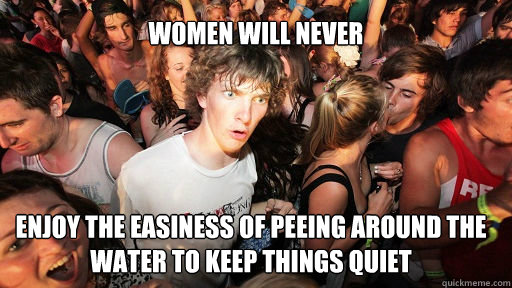 women will never  enjoy the easiness of peeing around the water to keep things quiet - women will never  enjoy the easiness of peeing around the water to keep things quiet  Sudden Clarity Clarence