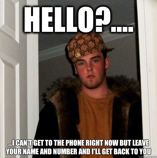 Hello?.... ...I can't get to the phone right now but Leave your name and number and I'll get back to you - Hello?.... ...I can't get to the phone right now but Leave your name and number and I'll get back to you  Scumbag Steve