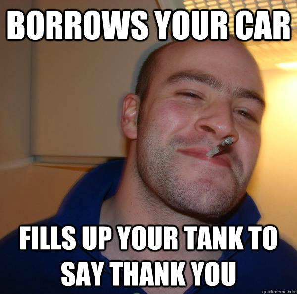 Borrows your car Fills up your tank to say thank you - Borrows your car Fills up your tank to say thank you  Misc