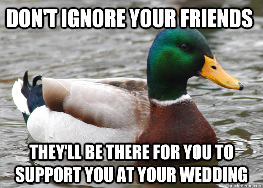 Don't ignore your friends They'll be there for you to support you at your wedding - Don't ignore your friends They'll be there for you to support you at your wedding  Actual Advice Mallard